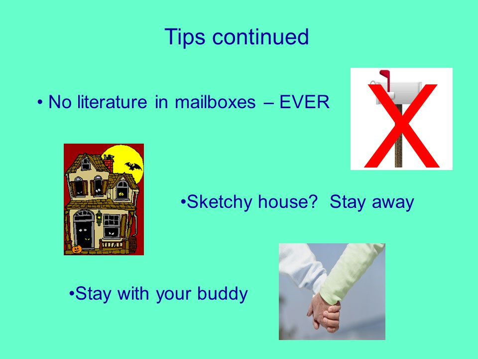 Tips continued No literature in mailboxes – EVER X Sketchy house Stay away Stay with your buddy
