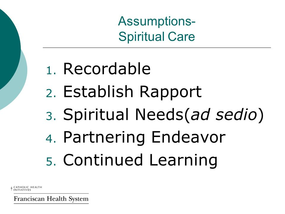 Assumptions- Spiritual Care 1. Recordable 2. Establish Rapport 3. Spiritual Needs(ad sedio) 4. Partnering Endeavor 5. Continued Learning