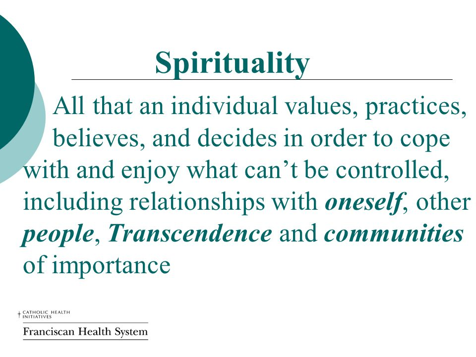 Spirituality All that an individual values, practices, believes, and decides in order to cope with and enjoy what can't be controlled, including relationships with oneself, other people, Transcendence and communities of importance