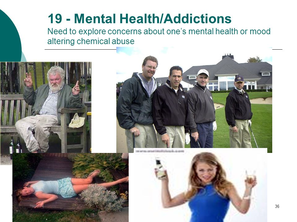 36 19 - Mental Health/Addictions Need to explore concerns about one's mental health or mood altering chemical abuse