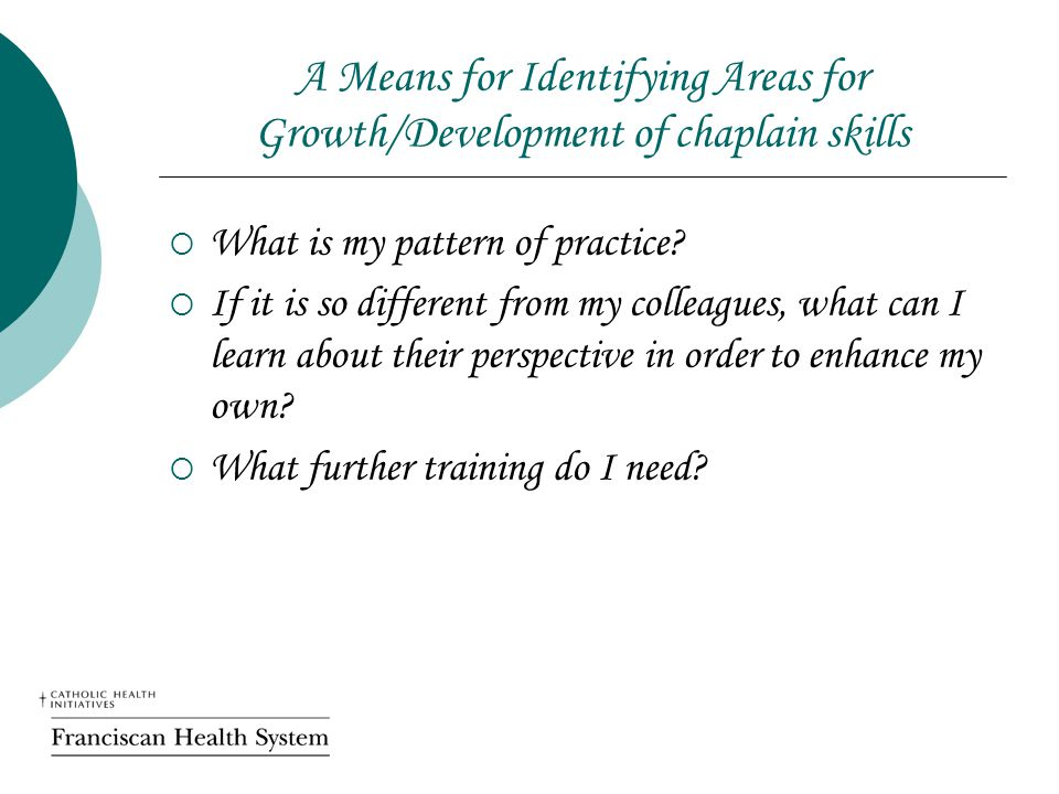 A Means for Identifying Areas for Growth/Development of chaplain skills  What is my pattern of practice?  If it is so different from my colleagues,