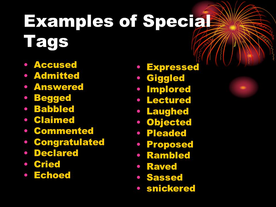 Examples of Special Tags Accused Admitted Answered Begged Babbled Claimed Commented Congratulated Declared Cried Echoed Expressed Giggled Implored Lectured Laughed Objected Pleaded Proposed Rambled Raved Sassed snickered