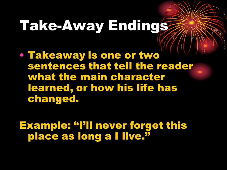 Take-Away Endings Takeaway is one or two sentences that tell the reader what the main character learned, or how his life has changed.