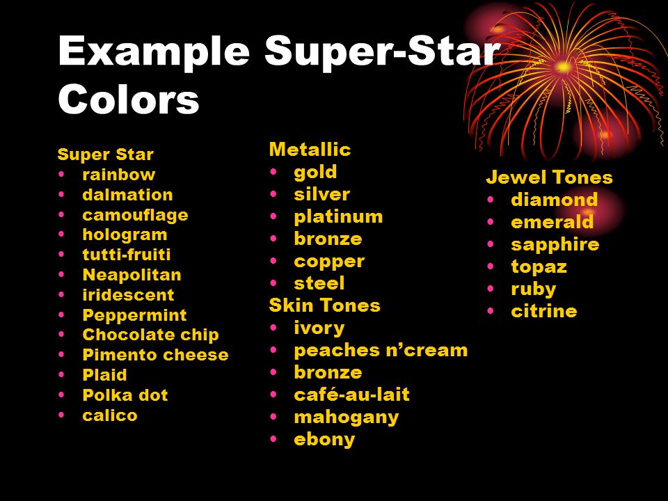 Example Super-Star Colors Super Star rainbow dalmation camouflage hologram tutti-fruiti Neapolitan iridescent Peppermint Chocolate chip Pimento cheese Plaid Polka dot calico Metallic gold silver platinum bronze copper steel Skin Tones ivory peaches n'cream bronze café-au-lait mahogany ebony Jewel Tones diamond emerald sapphire topaz ruby citrine