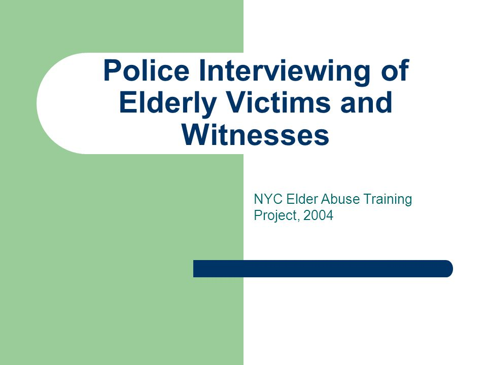 Police Interviewing of Elderly Victims and Witnesses NYC Elder Abuse Training Project, 2004