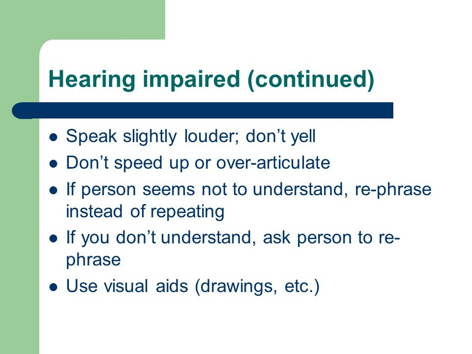 Hearing impaired (continued) Speak slightly louder; don't yell Don't speed up or over-articulate If person seems not to understand, re-phrase instead of repeating If you don't understand, ask person to re- phrase Use visual aids (drawings, etc.)