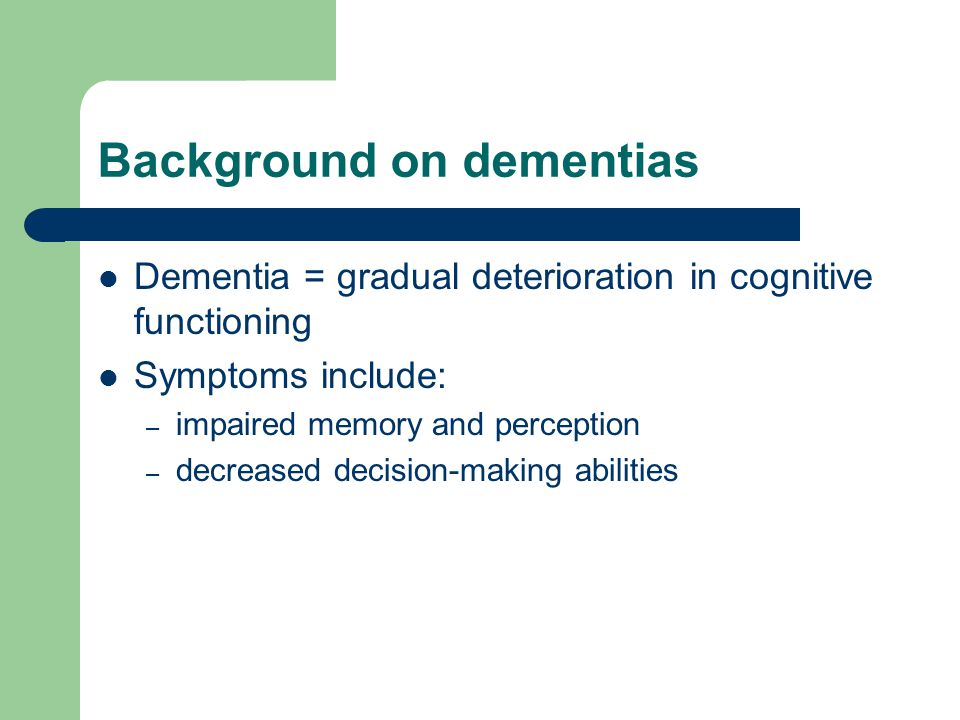Background on dementias Dementia = gradual deterioration in cognitive functioning Symptoms include: – impaired memory and perception – decreased decision-making abilities