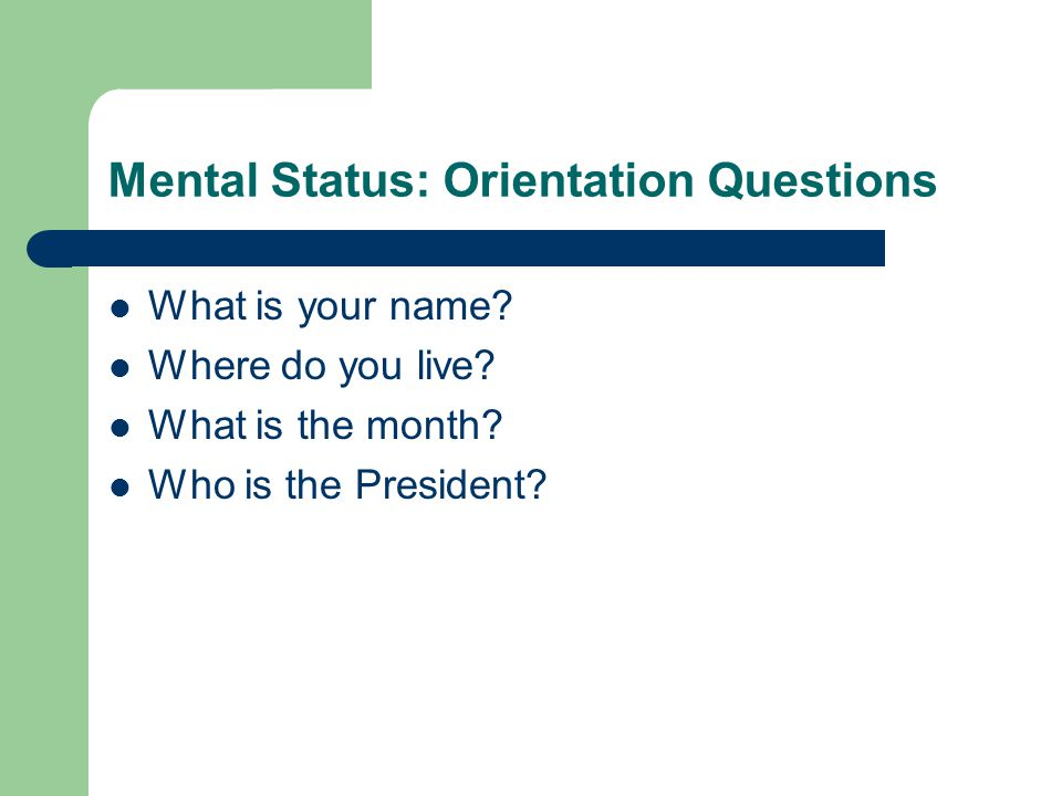 Mental Status: Orientation Questions What is your name.