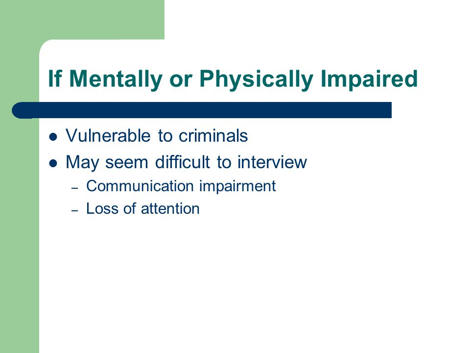 If Mentally or Physically Impaired Vulnerable to criminals May seem difficult to interview – Communication impairment – Loss of attention