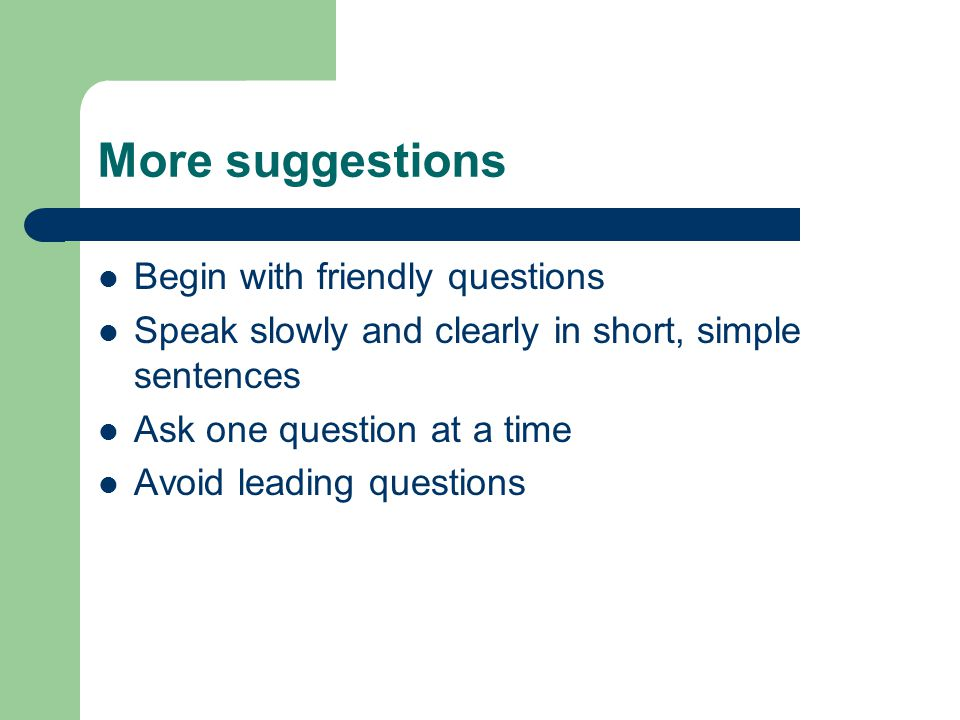 More suggestions Begin with friendly questions Speak slowly and clearly in short, simple sentences Ask one question at a time Avoid leading questions