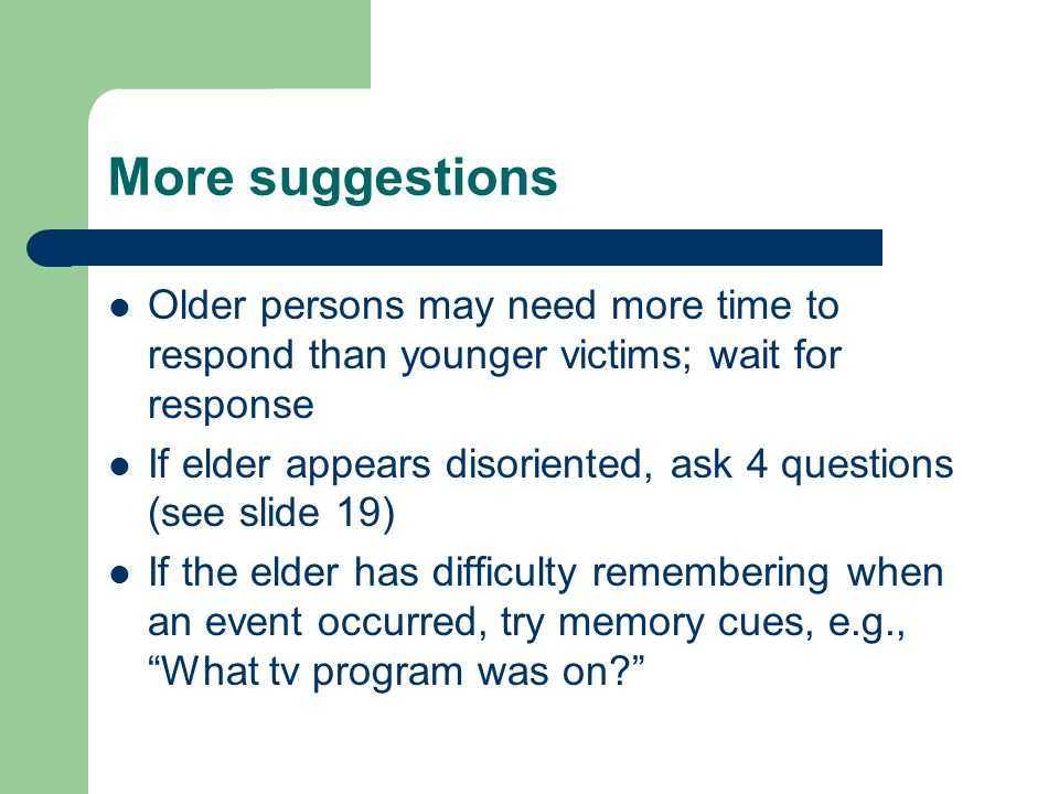 More suggestions Older persons may need more time to respond than younger victims; wait for response If elder appears disoriented, ask 4 questions (see slide 19) If the elder has difficulty remembering when an event occurred, try memory cues, e.g., What tv program was on