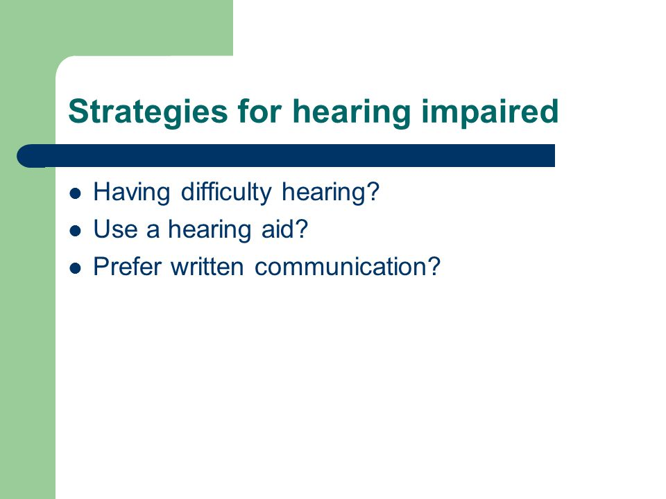 Hearing impaired (continued) Let person see your lips, face, hands Eliminate most background noise Remain 3 to 6 feet away Don't speak directly into ear Establish eye contact before you speak