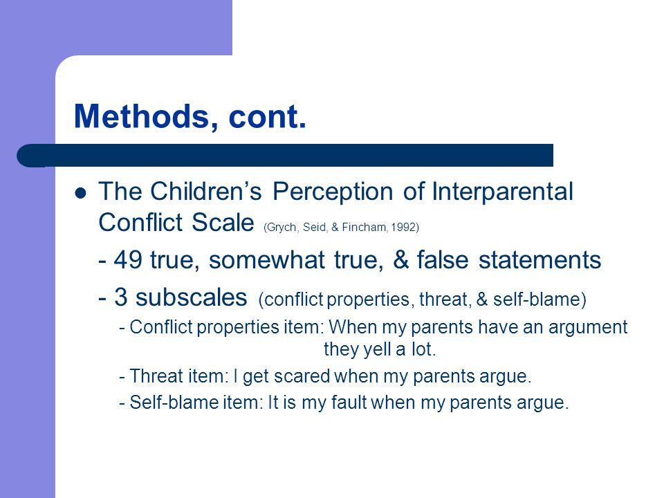 Methods, cont. The Children's Perception of Interparental Conflict Scale (Grych, Seid, & Fincham, 1992) - 49 true, somewhat true, & false statements -