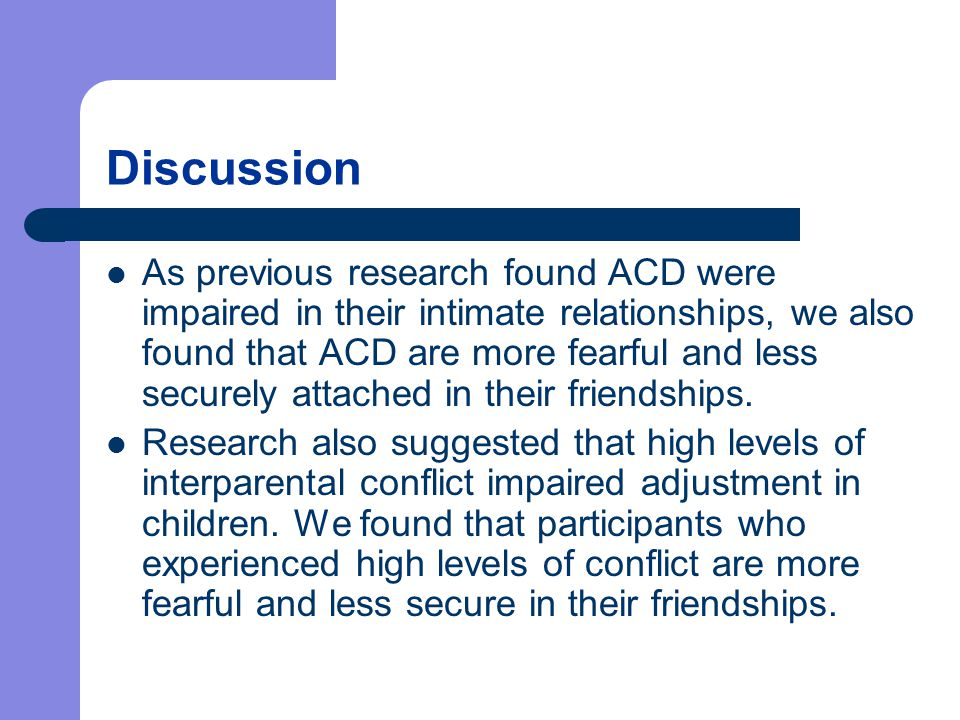 Discussion As previous research found ACD were impaired in their intimate relationships, we also found that ACD are more fearful and less securely attached in their friendships.