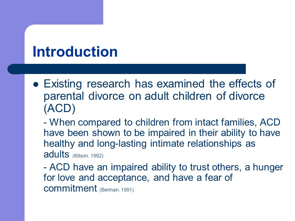 Introduction Existing research has examined the effects of parental divorce on adult children of divorce (ACD) - When compared to children from intact families, ACD have been shown to be impaired in their ability to have healthy and long-lasting intimate relationships as adults (Kitson, 1992).