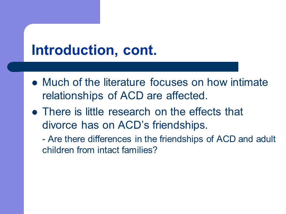 Introduction, cont. Much of the literature focuses on how intimate relationships of ACD are affected. There is little research on the effects that div
