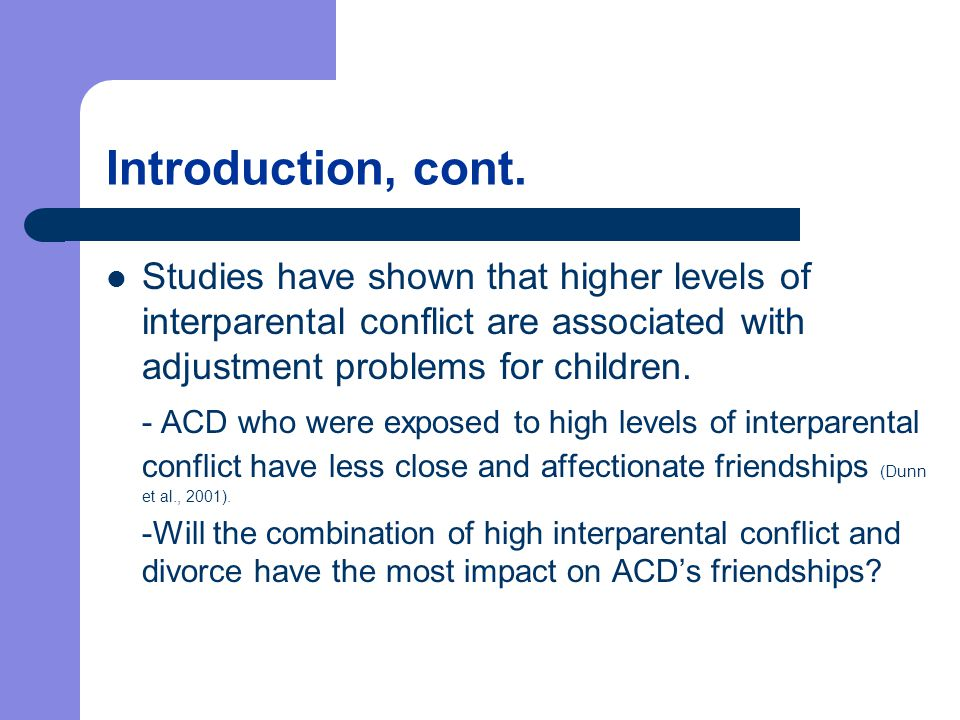 Introduction, cont. Studies have shown that higher levels of interparental conflict are associated with adjustment problems for children. - ACD who we