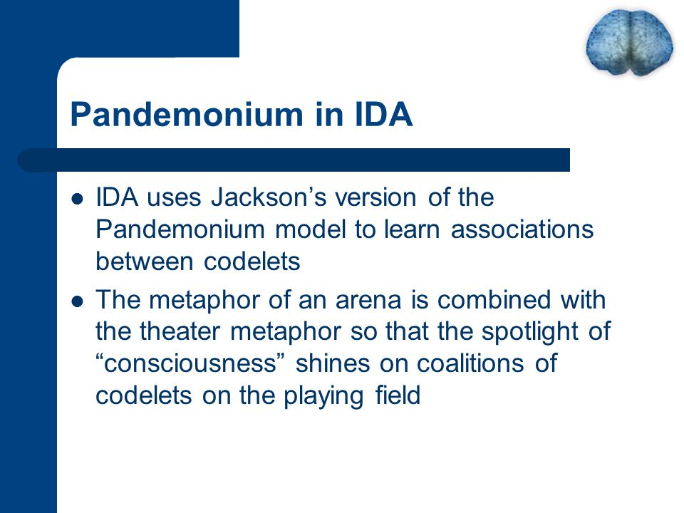 Pandemonium in IDA IDA uses Jackson's version of the Pandemonium model to learn associations between codelets The metaphor of an arena is combined with the theater metaphor so that the spotlight of consciousness shines on coalitions of codelets on the playing field