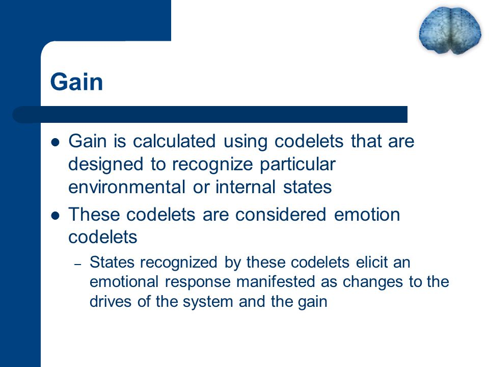 Gain Gain is calculated using codelets that are designed to recognize particular environmental or internal states These codelets are considered emotion codelets – States recognized by these codelets elicit an emotional response manifested as changes to the drives of the system and the gain