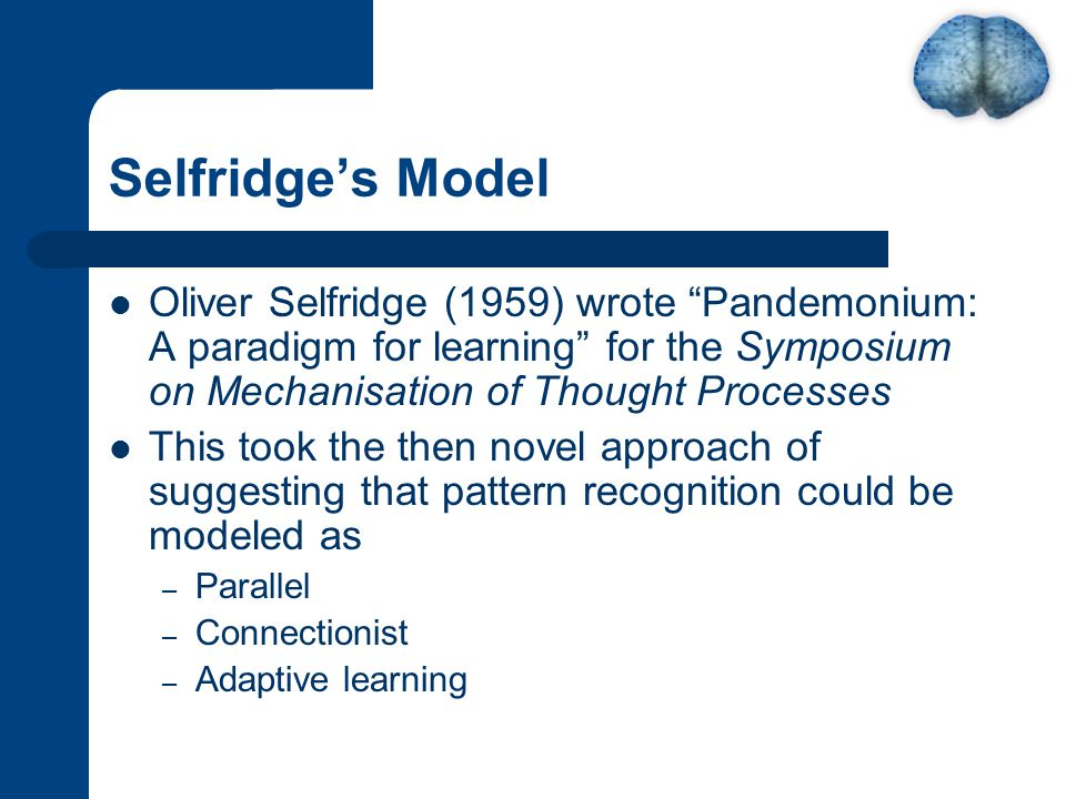 Selfridge's Model Oliver Selfridge (1959) wrote Pandemonium: A paradigm for learning for the Symposium on Mechanisation of Thought Processes This took the then novel approach of suggesting that pattern recognition could be modeled as – Parallel – Connectionist – Adaptive learning