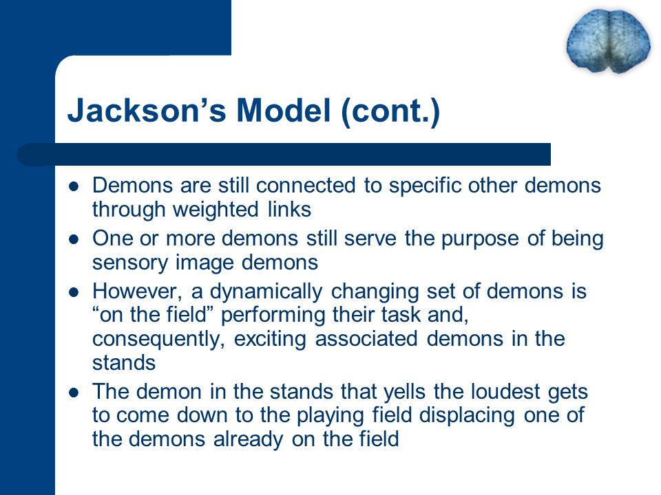 Jackson's Model (cont.) Demons are still connected to specific other demons through weighted links One or more demons still serve the purpose of being sensory image demons However, a dynamically changing set of demons is on the field performing their task and, consequently, exciting associated demons in the stands The demon in the stands that yells the loudest gets to come down to the playing field displacing one of the demons already on the field