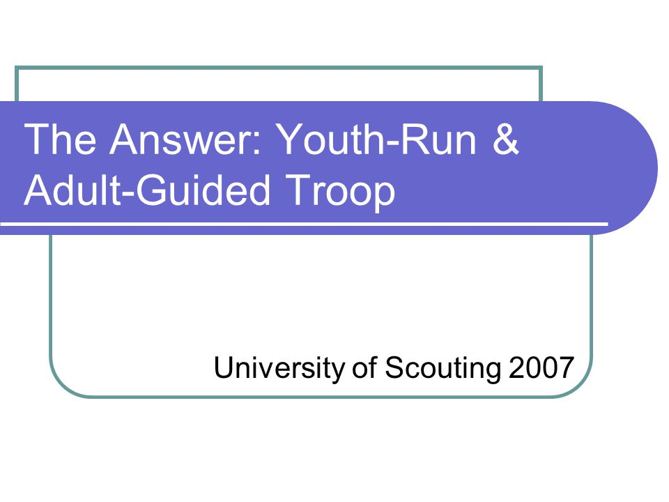 The Answer: Youth-Run & Adult-Guided Troop University of Scouting 2007