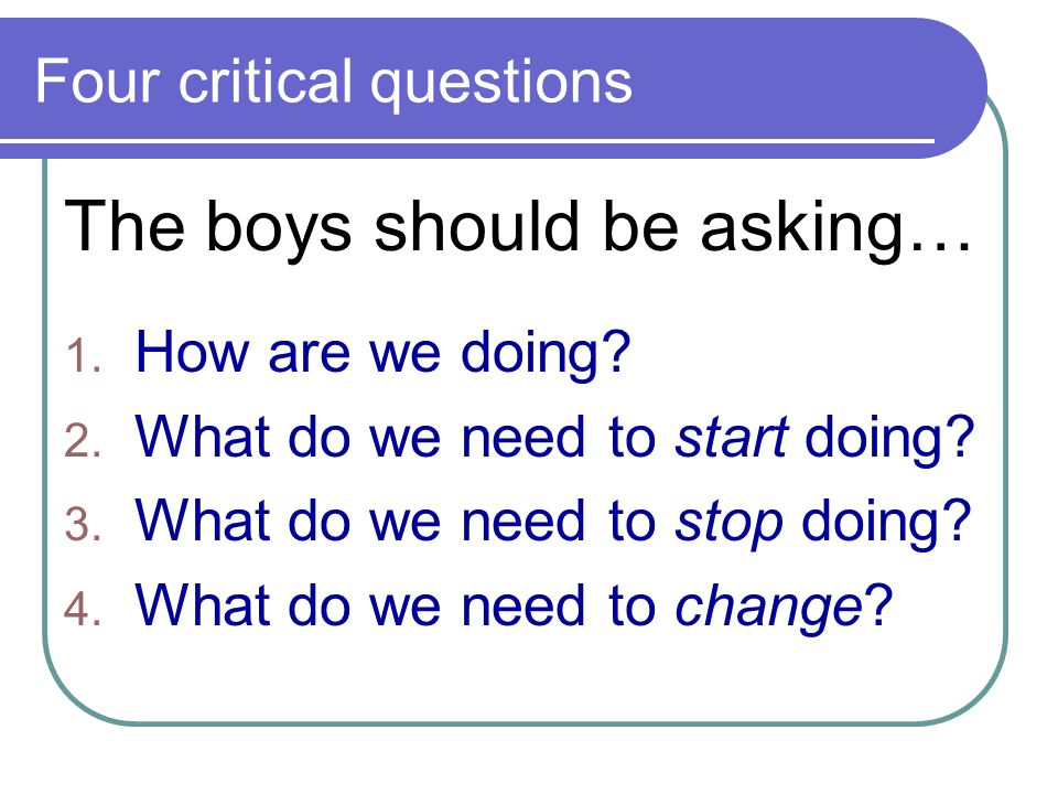 Four critical questions 1.How are we doing. 2. What do we need to start doing.