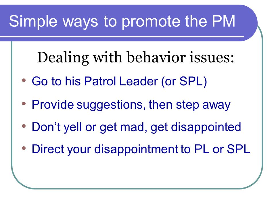 Simple ways to promote the PM Go to his Patrol Leader (or SPL) Provide suggestions, then step away Don't yell or get mad, get disappointed Direct your disappointment to PL or SPL Dealing with behavior issues: