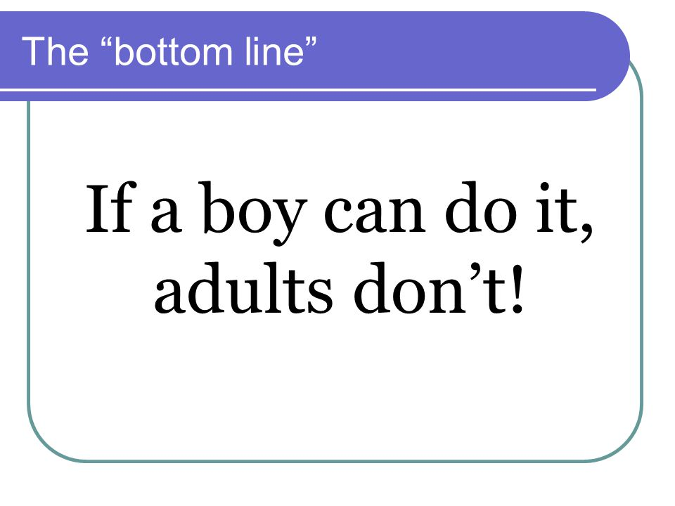 The bottom line If a boy can do it, adults don't!