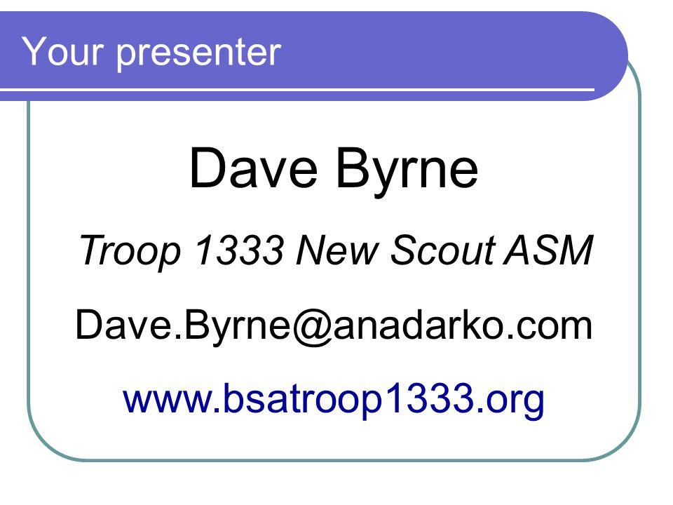 Your presenter Dave Byrne Troop 1333 New Scout ASM Dave.Byrne@anadarko.com www.bsatroop1333.org