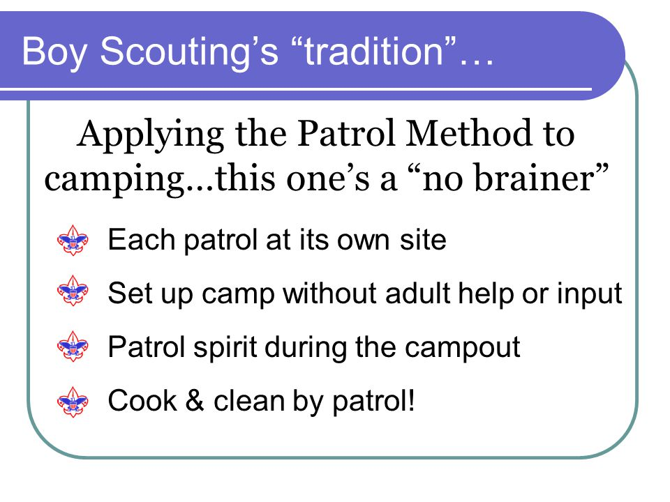 Boy Scouting's tradition … Applying the Patrol Method to camping…this one's a no brainer Each patrol at its own site Set up camp without adult help or input Patrol spirit during the campout Cook & clean by patrol!
