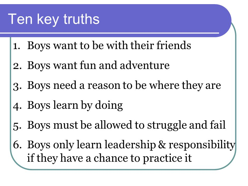 Ten key truths 1.Boys want to be with their friends 2.Boys want fun and adventure 3.Boys need a reason to be where they are 4.Boys learn by doing 5.Boys must be allowed to struggle and fail 6.Boys only learn leadership & responsibility if they have a chance to practice it