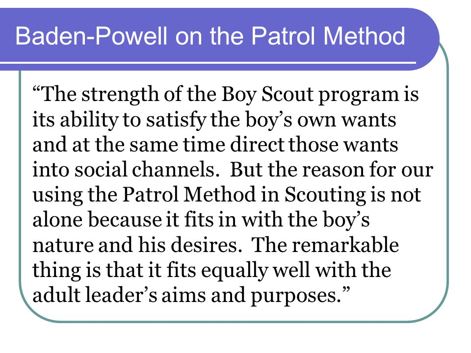 Baden-Powell on the Patrol Method The strength of the Boy Scout program is its ability to satisfy the boy's own wants and at the same time direct those wants into social channels.