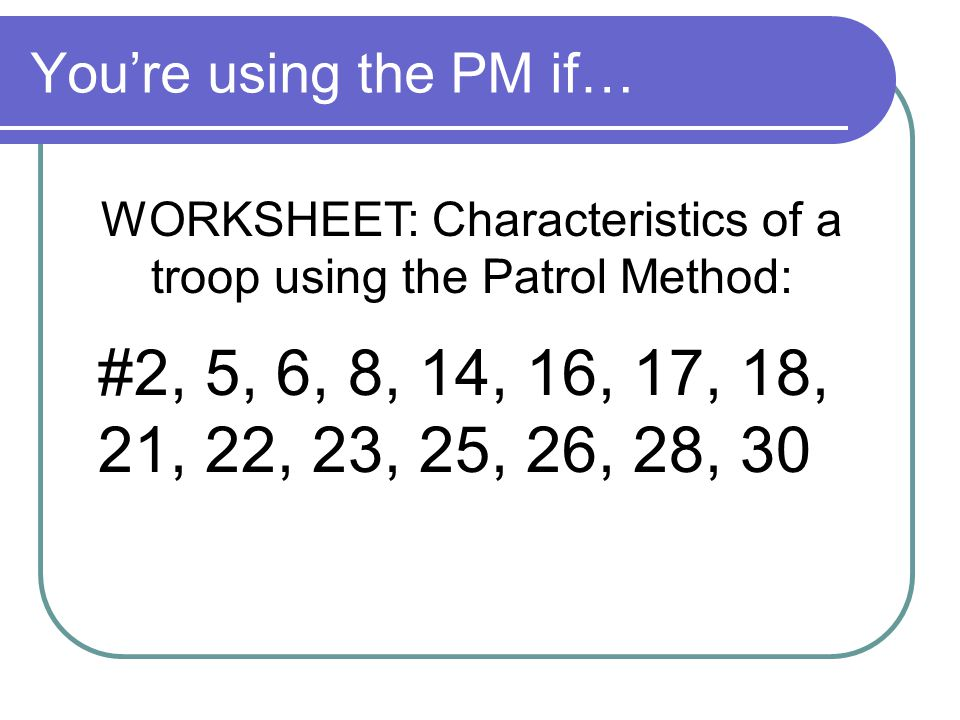 You're using the PM if… WORKSHEET: Characteristics of a troop using the Patrol Method: #2, 5, 6, 8, 14, 16, 17, 18, 21, 22, 23, 25, 26, 28, 30
