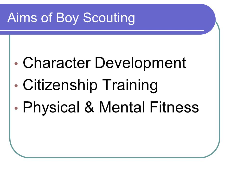 Aims of Boy Scouting Character Development Citizenship Training Physical & Mental Fitness