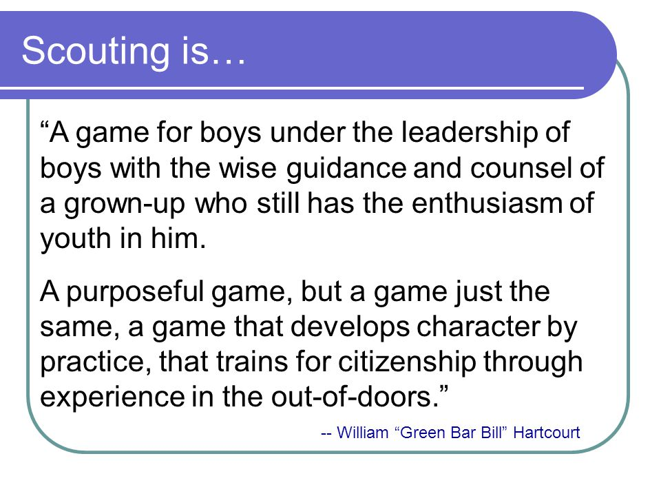 Scouting is… A game for boys under the leadership of boys with the wise guidance and counsel of a grown-up who still has the enthusiasm of youth in him.