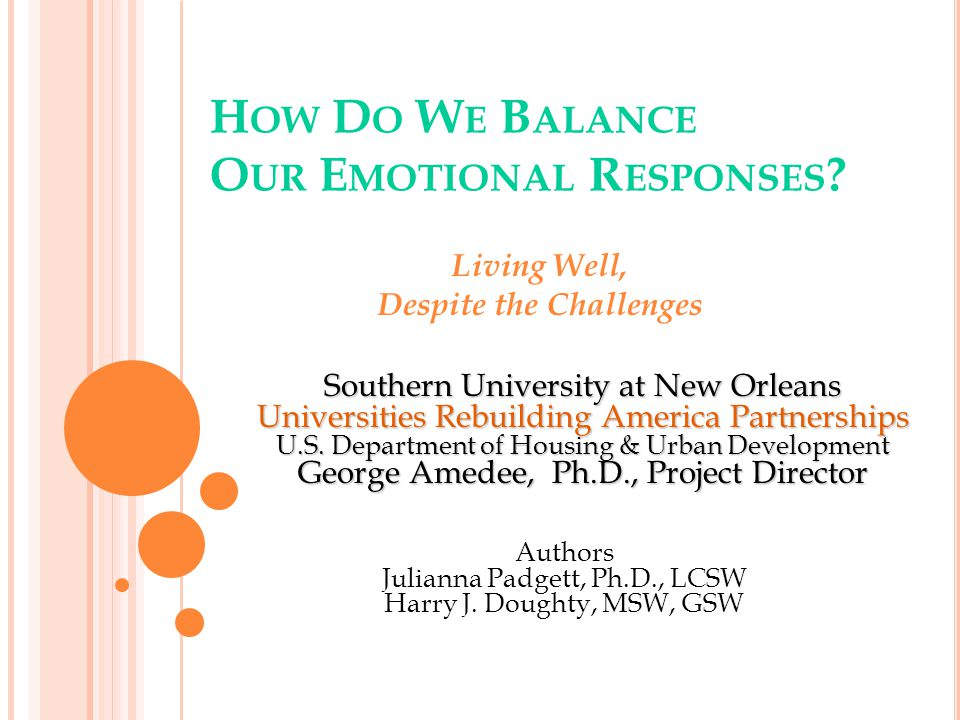 H OW D O W E B ALANCE O UR E MOTIONAL R ESPONSES ? Living Well, Despite the Challenges Southern University at New Orleans Universities Rebuilding Amer