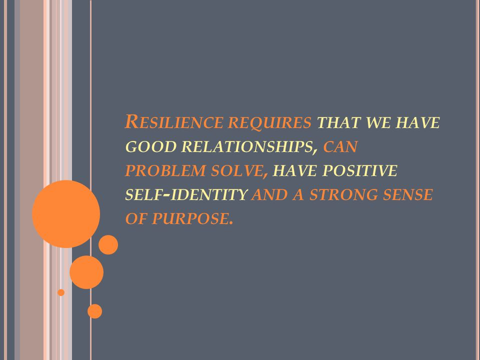 R ESILIENCE REQUIRES THAT WE HAVE GOOD RELATIONSHIPS, CAN PROBLEM SOLVE, HAVE POSITIVE SELF - IDENTITY AND A STRONG SENSE OF PURPOSE.