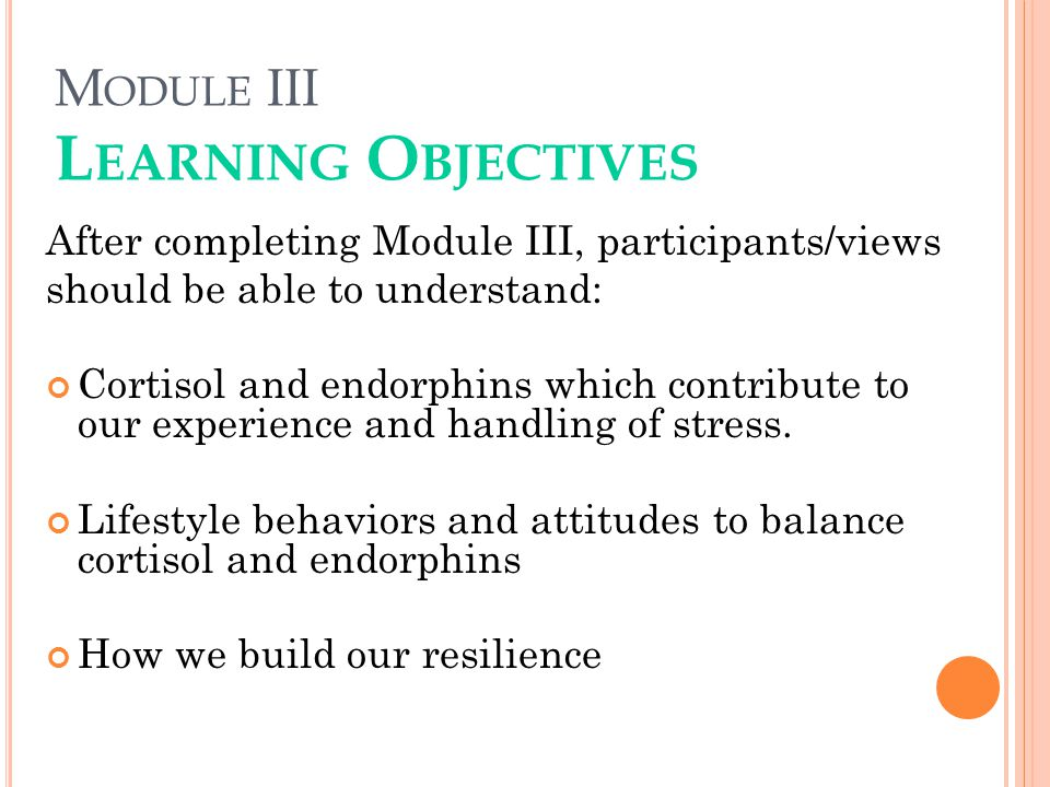 M ODULE III L EARNING O BJECTIVES After completing Module III, participants/views should be able to understand: Cortisol and endorphins which contribu
