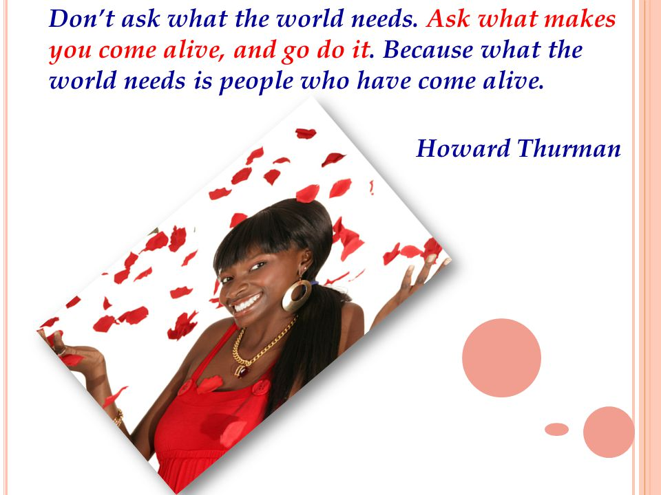 Don't ask what the world needs. Ask what makes you come alive, and go do it.