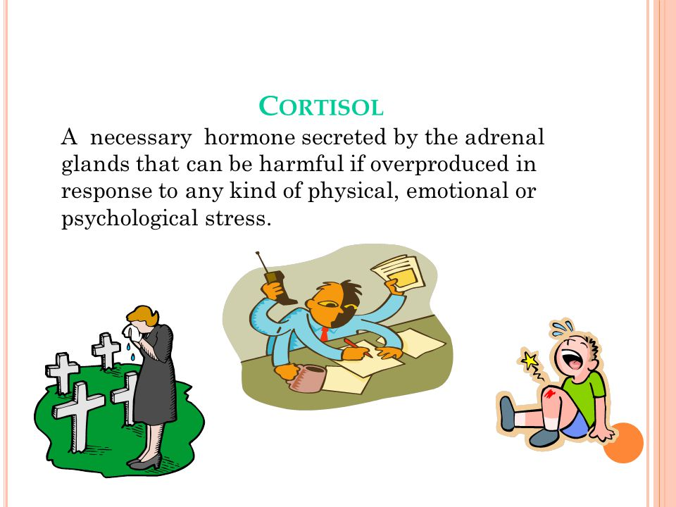 C ORTISOL A necessary hormone secreted by the adrenal glands that can be harmful if overproduced in response to any kind of physical, emotional or psychological stress.
