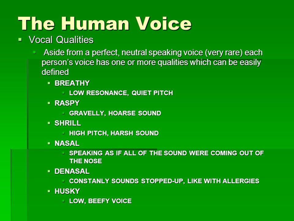 The Human Voice  Vocal Qualities  Aside from a perfect, neutral speaking voice (very rare) each person's voice has one or more qualities which can be easily defined  BREATHY  LOW RESONANCE, QUIET PITCH  RASPY  GRAVELLY, HOARSE SOUND  SHRILL  HIGH PITCH, HARSH SOUND  NASAL  SPEAKING AS IF ALL OF THE SOUND WERE COMING OUT OF THE NOSE  DENASAL  CONSTANLY SOUNDS STOPPED-UP, LIKE WITH ALLERGIES  HUSKY  LOW, BEEFY VOICE