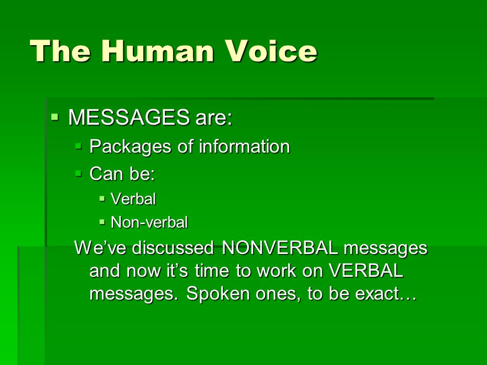 The Human Voice  MESSAGES are:  Packages of information  Can be:  Verbal  Non-verbal We've discussed NONVERBAL messages and now it's time to work on VERBAL messages.