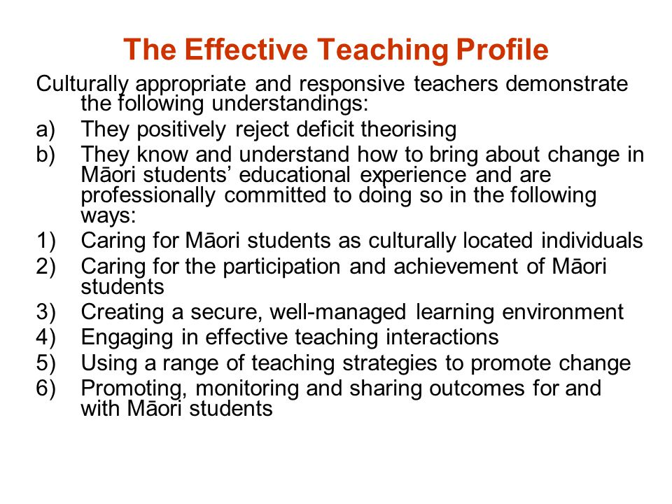 The Effective Teaching Profile Culturally appropriate and responsive teachers demonstrate the following understandings: a)They positively reject deficit theorising b)They know and understand how to bring about change in Māori students' educational experience and are professionally committed to doing so in the following ways: 1)Caring for Māori students as culturally located individuals 2)Caring for the participation and achievement of Māori students 3)Creating a secure, well-managed learning environment 4)Engaging in effective teaching interactions 5)Using a range of teaching strategies to promote change 6)Promoting, monitoring and sharing outcomes for and with Māori students