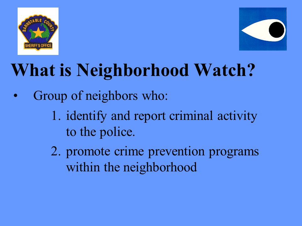 What is Neighborhood Watch? Group of neighbors who: 1.identify and report criminal activity to the police. 2.promote crime prevention programs within