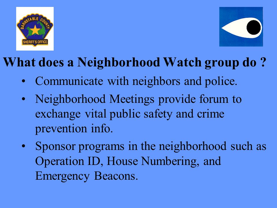 What does a Neighborhood Watch group do ? Communicate with neighbors and police. Neighborhood Meetings provide forum to exchange vital public safety a