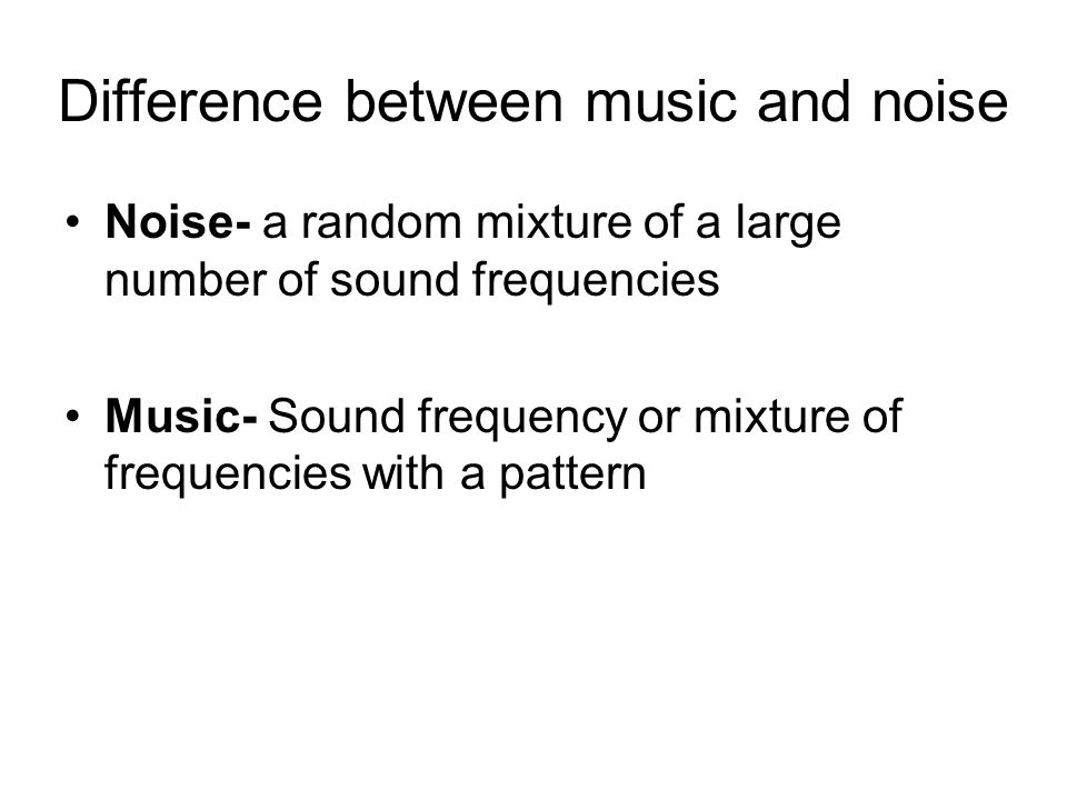 Difference between music and noise Noise- a random mixture of a large number of sound frequencies Music- Sound frequency or mixture of frequencies with a pattern