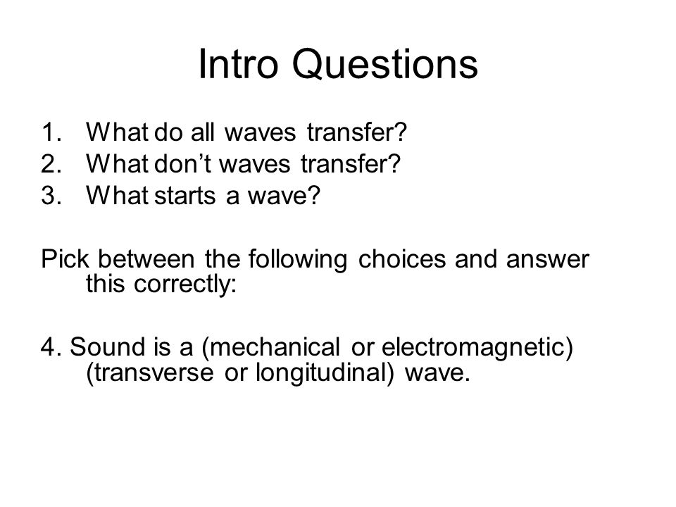 Intro Questions 1.What do all waves transfer. 2.What don't waves transfer.