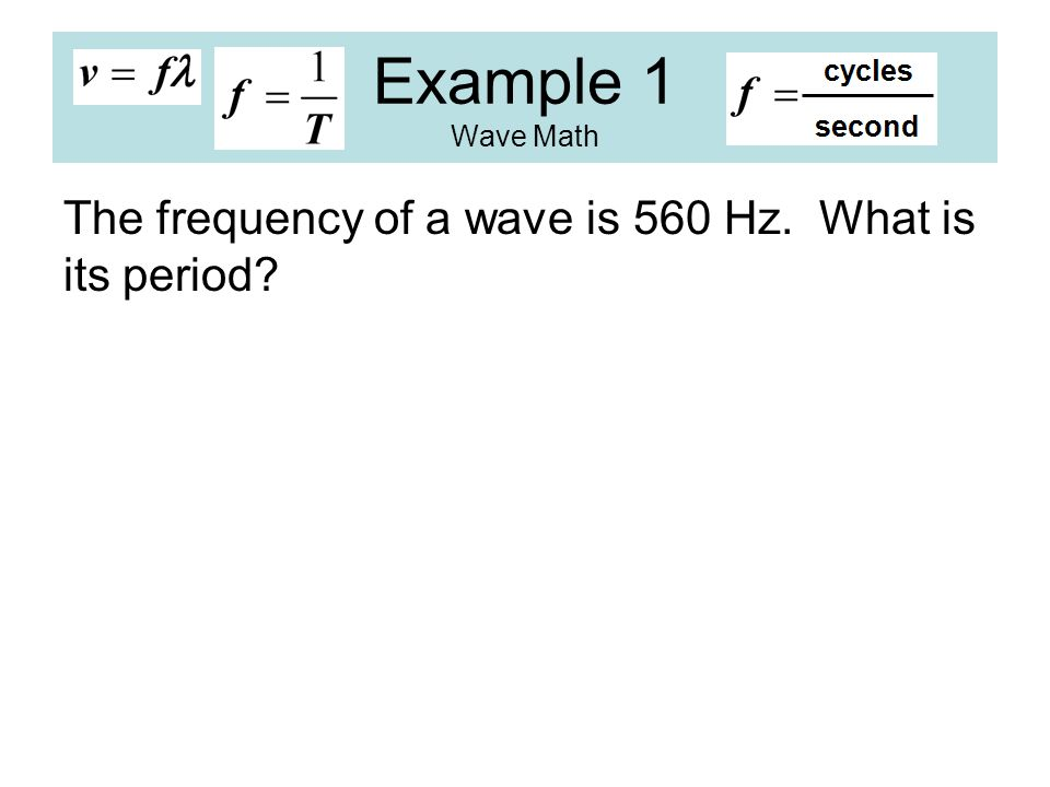Example 1 Wave Math The frequency of a wave is 560 Hz. What is its period?