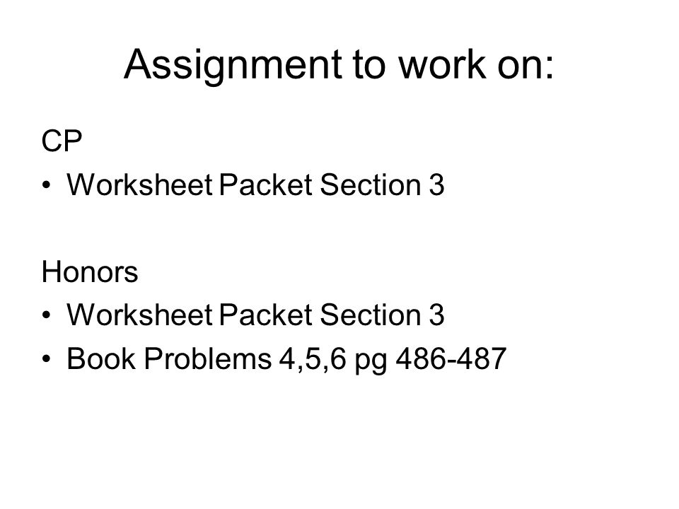 Assignment to work on: CP Worksheet Packet Section 3 Honors Worksheet Packet Section 3 Book Problems 4,5,6 pg 486-487